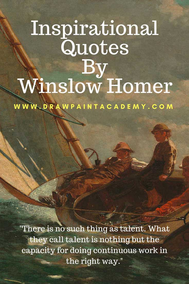 Inspirational Art Quotes By Winslow HomerWinslow Homer (1836 – 1910) was a brilliant American landscape painter. Here are some of his inspirational quotes. There is much to learn from these quotes. They give valuable insights into the life of Winslow Homer and how he liked to work.Drawpaintacademy.com